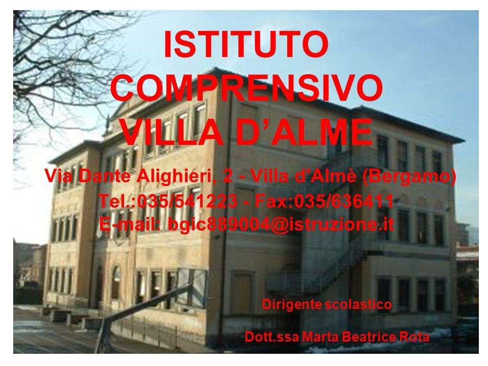 ISTITUTO COMPRENSIVO VILLA D'ALME Via Dante Alighieri, 2 - Villa d Almè (Bergamo) Tel.:035/541223 - Fax:035/636411 E-mail: bgic889004@istruzione.it Dirigente scolastico Dott.ssa Marta Beatrice Rota