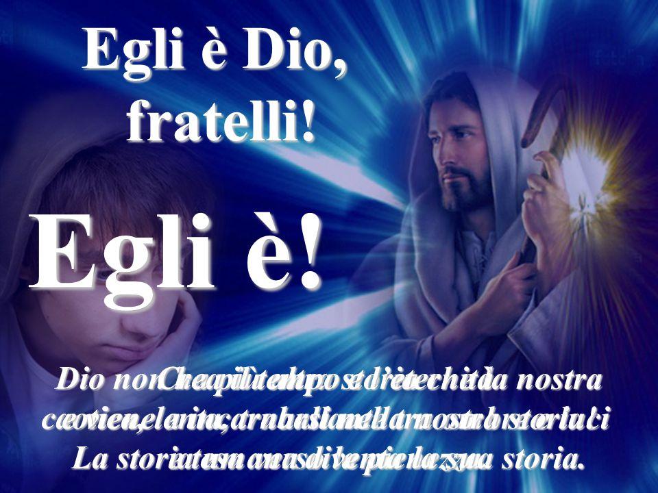 Egli è! Egli è Dio, fratelli! Crea il tempo e l'eternità