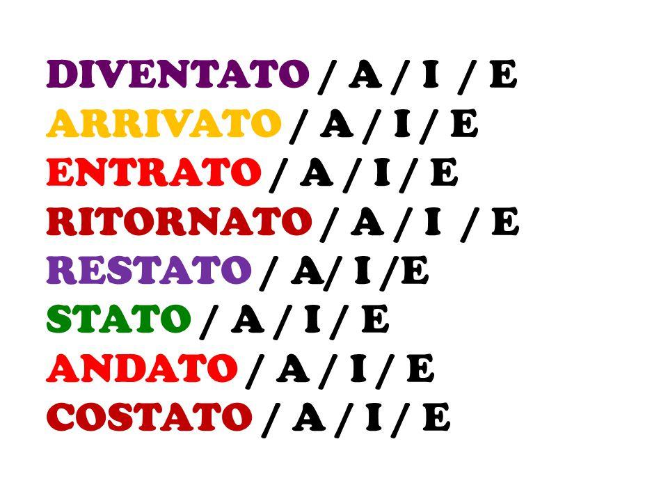 DIVENTATO / A / I / E ARRIVATO / A / I / E. ENTRATO / A / I / E. RITORNATO / A / I / E. RESTATO / A/ I /E.