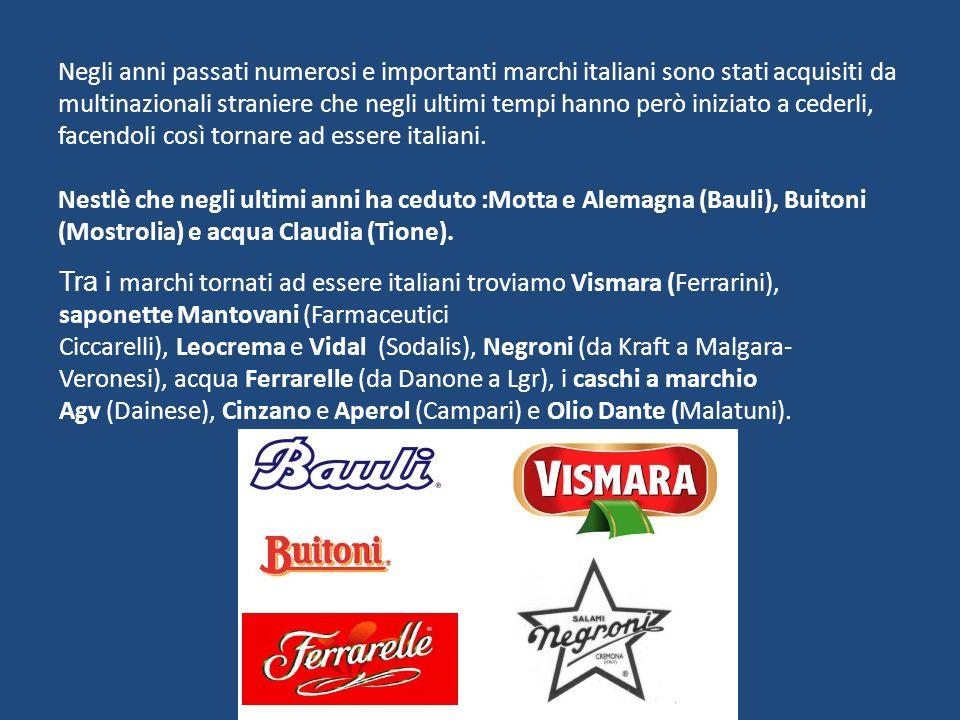 Negli anni passati numerosi e importanti marchi italiani sono stati acquisiti da multinazionali straniere che negli ultimi tempi hanno però iniziato a cederli, facendoli così tornare ad essere italiani. Nestlè che negli ultimi anni ha ceduto :Motta e Alemagna (Bauli), Buitoni (Mostrolia) e acqua Claudia (Tione).