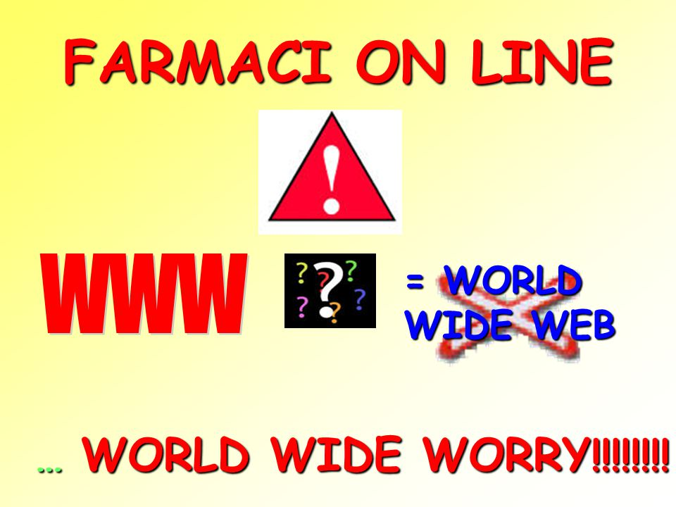 FARMACI ON LINE WWW = WORLD WIDE WEB … WORLD WIDE WORRY!!!!!!!!
