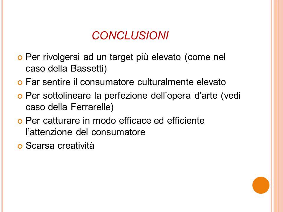 conclusioni Per rivolgersi ad un target più elevato (come nel caso della Bassetti) Far sentire il consumatore culturalmente elevato.