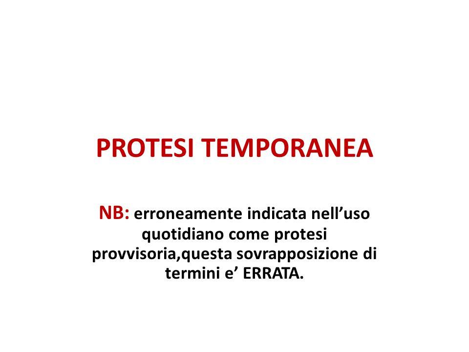 PROTESI TEMPORANEA NB: erroneamente indicata nell'uso quotidiano come protesi provvisoria,questa sovrapposizione di termini e' ERRATA.