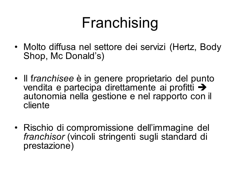 Franchising Molto diffusa nel settore dei servizi (Hertz, Body Shop, Mc Donald's)
