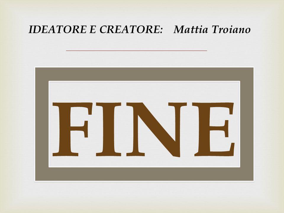 IDEATORE E CREATORE: Mattia Troiano