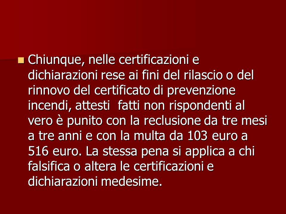 Chiunque, nelle certificazioni e dichiarazioni rese ai fini del rilascio o del rinnovo del certificato di prevenzione incendi, attesti fatti non rispondenti al vero è punito con la reclusione da tre mesi a tre anni e con la multa da 103 euro a 516 euro.