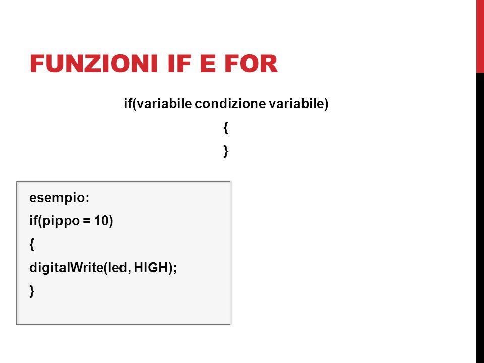 funzioni if e for if(variabile condizione variabile) { } esempio: if(pippo = 10) digitalWrite(led, HIGH);