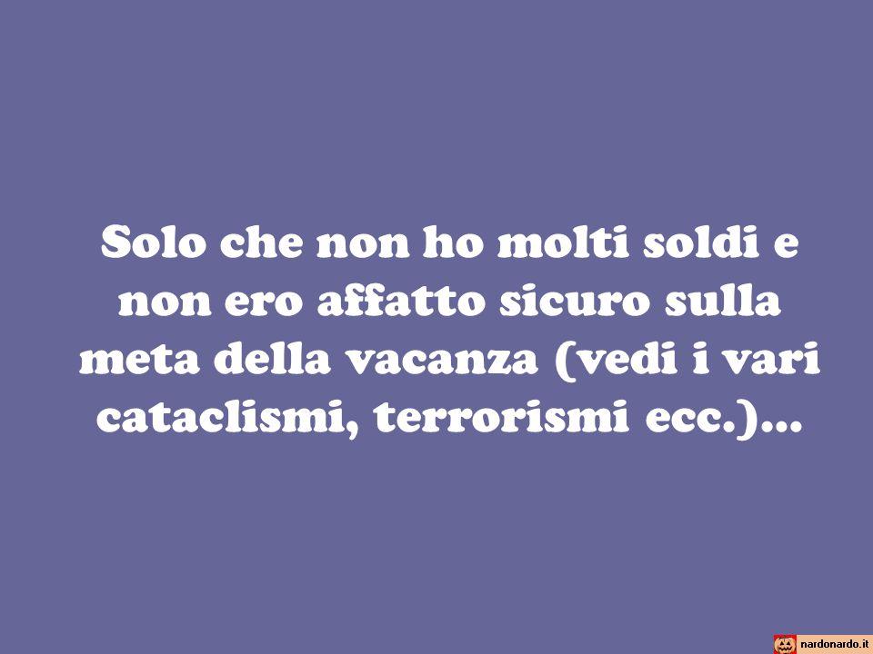 Solo che non ho molti soldi e non ero affatto sicuro sulla meta della vacanza (vedi i vari cataclismi, terrorismi ecc.)…