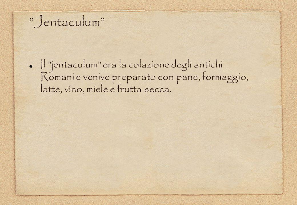 Jentaculum Il jentaculum era la colazione degli antichi Romani e venive preparato con pane, formaggio, latte, vino, miele e frutta secca.