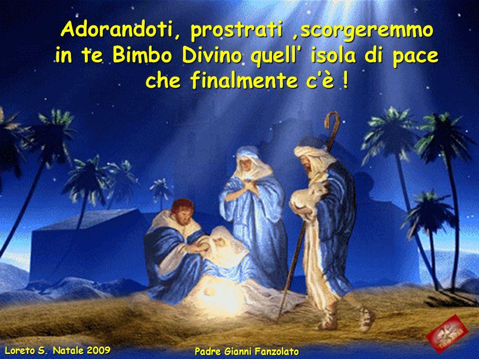 Adorandoti, prostrati ,scorgeremmo in te Bimbo Divino quell' isola di pace che finalmente c'è !
