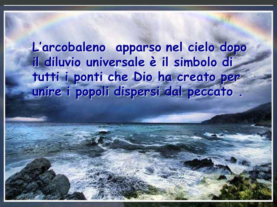 L'arcobaleno apparso nel cielo dopo il diluvio universale è il simbolo di tutti i ponti che Dio ha creato per unire i popoli dispersi dal peccato .