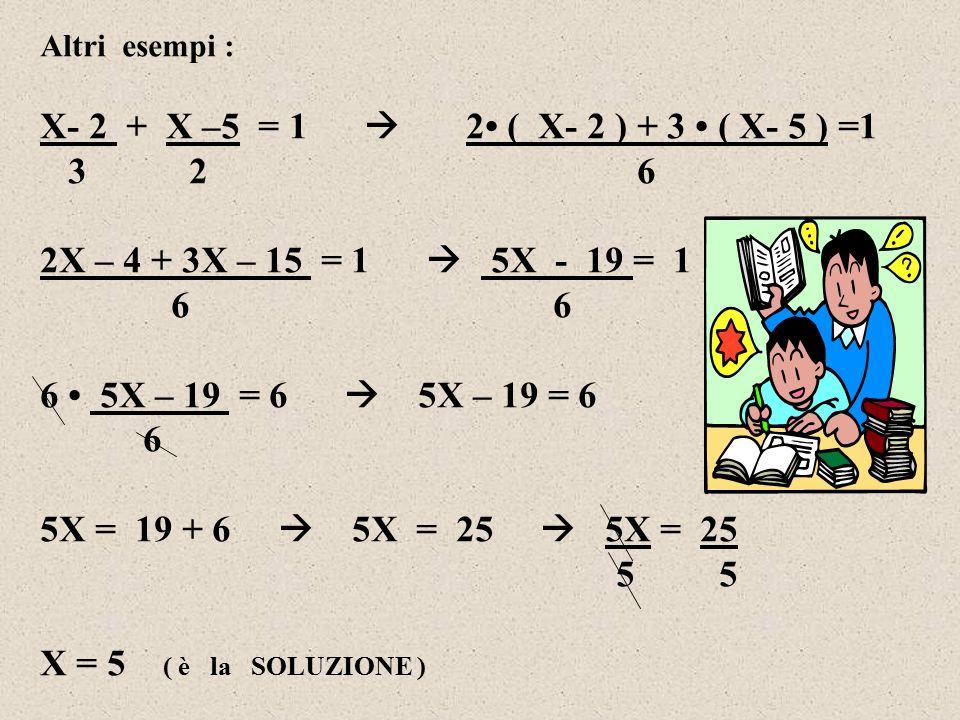 Altri esempi : X- 2 + X –5 = 1  2• ( X- 2 ) + 3 • ( X- 5 ) =1. 3 2 6.
