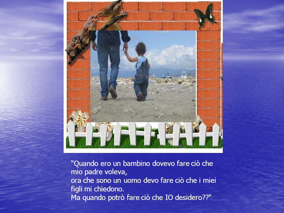 Quando ero un bambino dovevo fare ciò che mio padre voleva, ora che sono un uomo devo fare ciò che i miei figli mi chiedono.