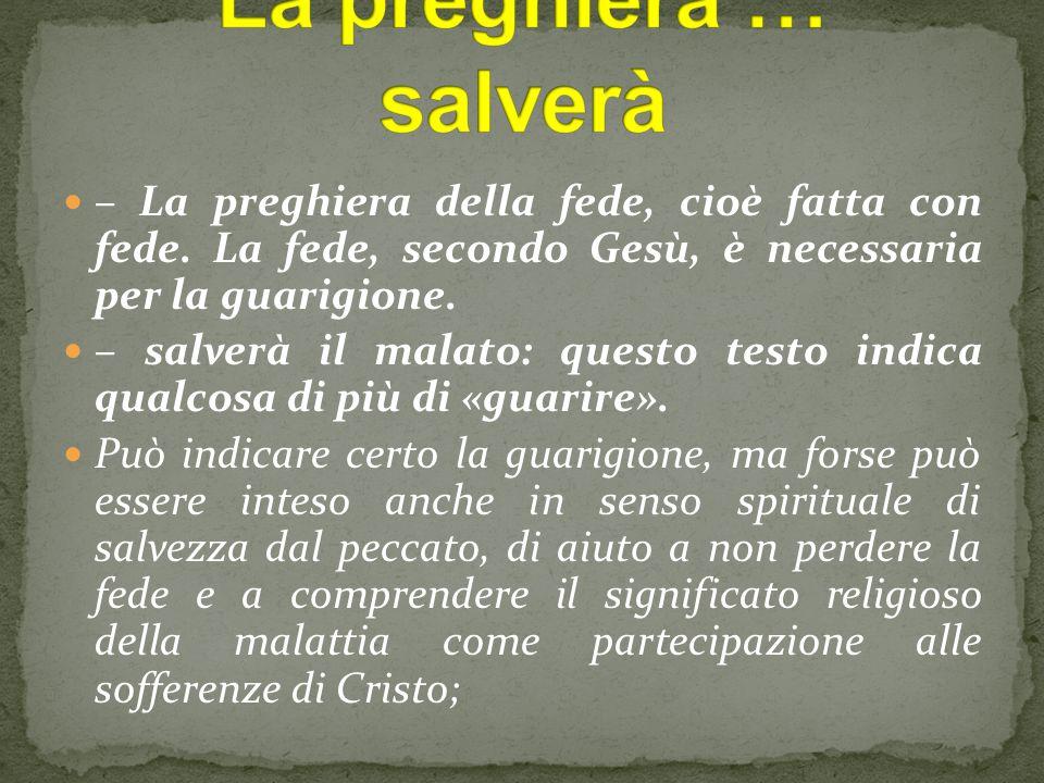 La preghiera … salverà – La preghiera della fede, cioè fatta con fede. La fede, secondo Gesù, è necessaria per la guarigione.