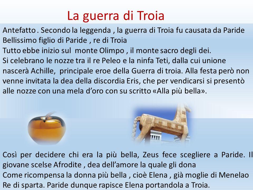 La guerra di Troia Antefatto . Secondo la leggenda , la guerra di Troia fu causata da Paride. Bellissimo figlio di Paride , re di Troia.