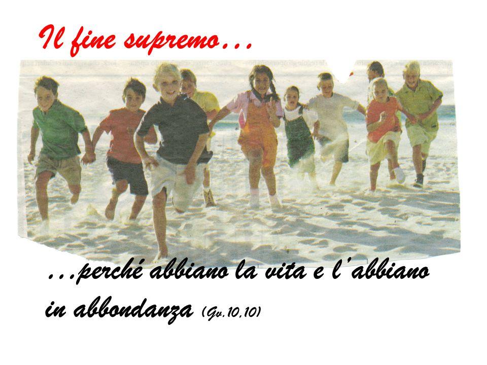 Il fine supremo… …perché abbiano la vita e l'abbiano in abbondanza (Gv.10,10)