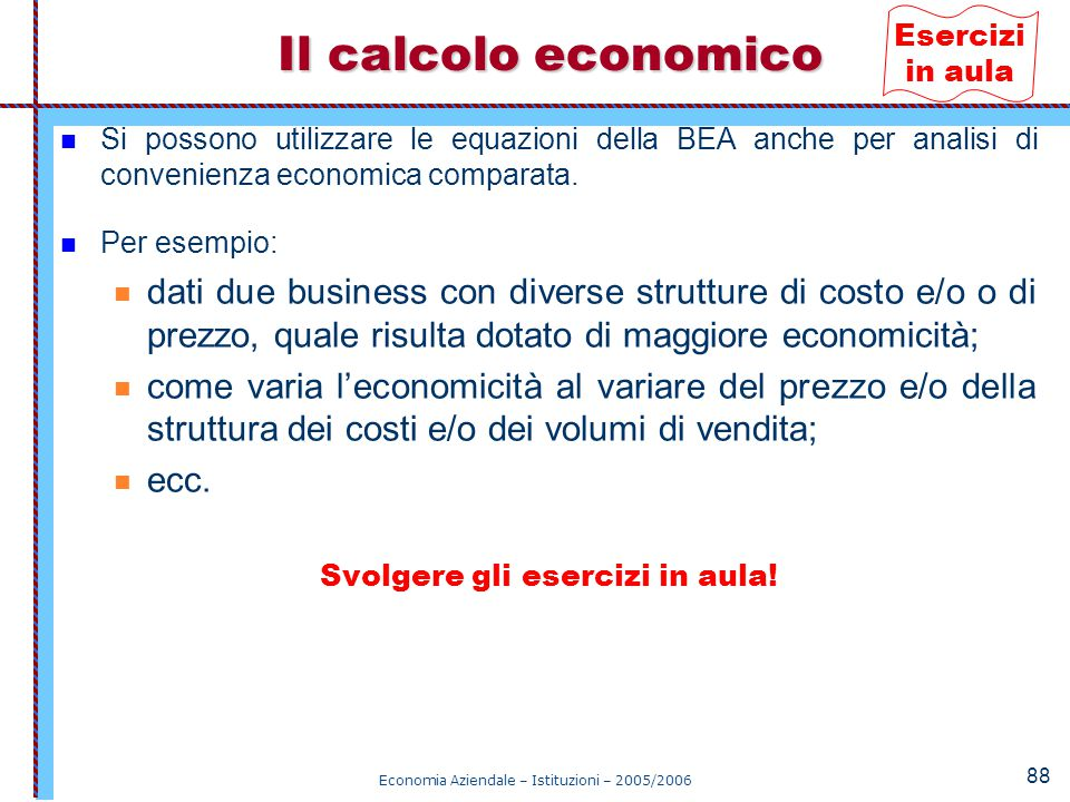Esercizi in aula Il calcolo economico. Si possono utilizzare le equazioni della BEA anche per analisi di convenienza economica comparata.