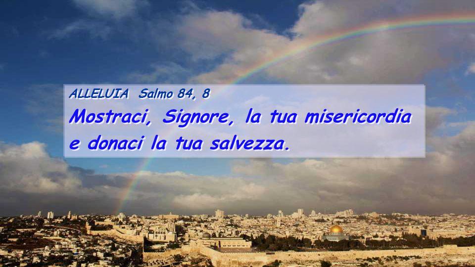 Mostraci, Signore, la tua misericordia e donaci la tua salvezza.
