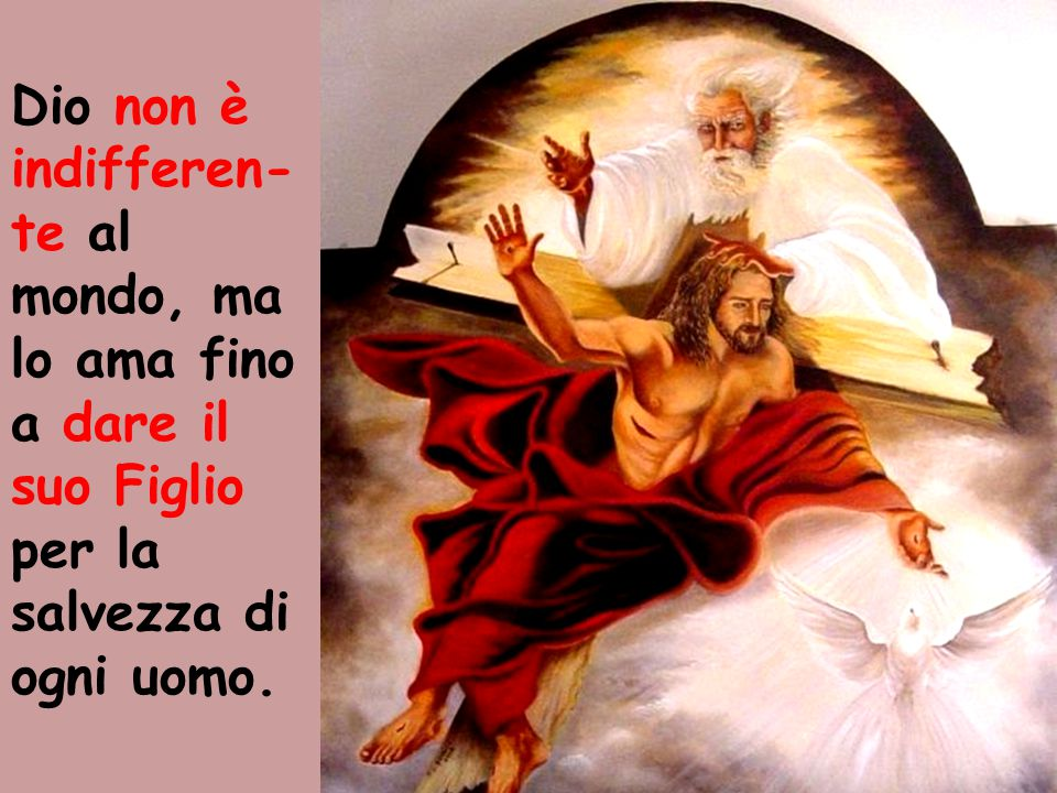 Dio non è indifferen-te al mondo, ma lo ama fino a dare il suo Figlio per la salvezza di ogni uomo.