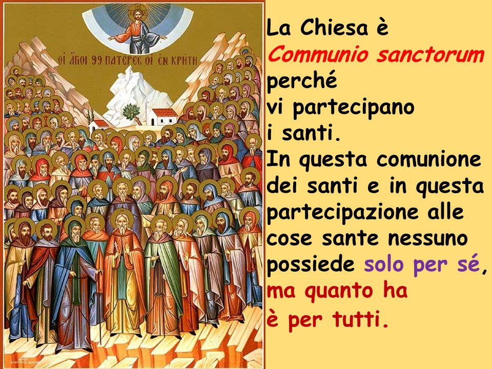 La Chiesa è Communio sanctorum. perché. vi partecipano. i santi. In questa comunione. dei santi e in questa.