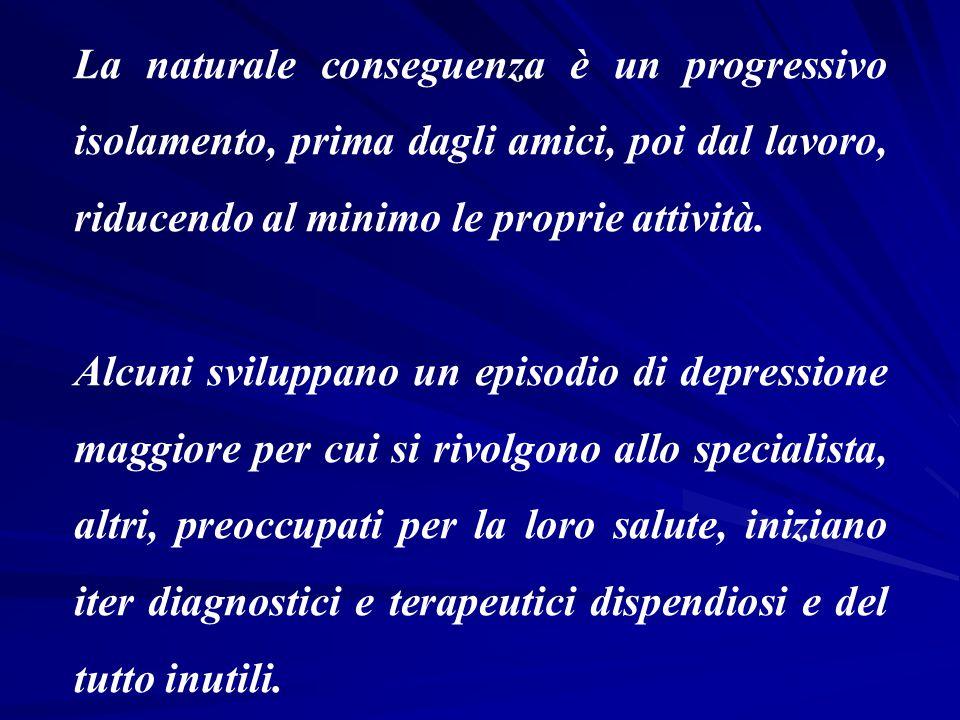 La naturale conseguenza è un progressivo isolamento, prima dagli amici, poi dal lavoro, riducendo al minimo le proprie attività.