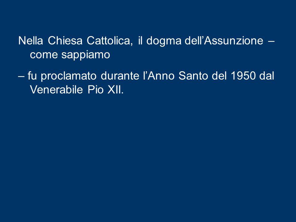 Nella Chiesa Cattolica, il dogma dell'Assunzione – come sappiamo – fu proclamato durante l'Anno Santo del 1950 dal Venerabile Pio XII.