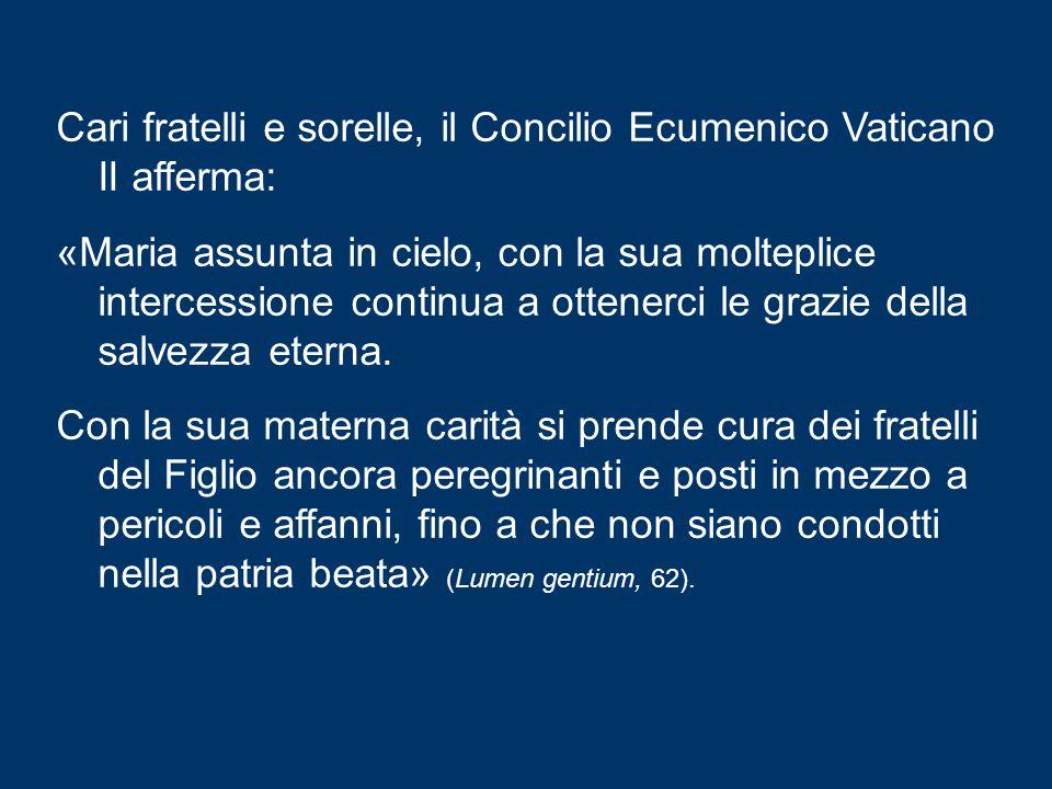 Cari fratelli e sorelle, il Concilio Ecumenico Vaticano II afferma: «Maria assunta in cielo, con la sua molteplice intercessione continua a ottenerci le grazie della salvezza eterna.