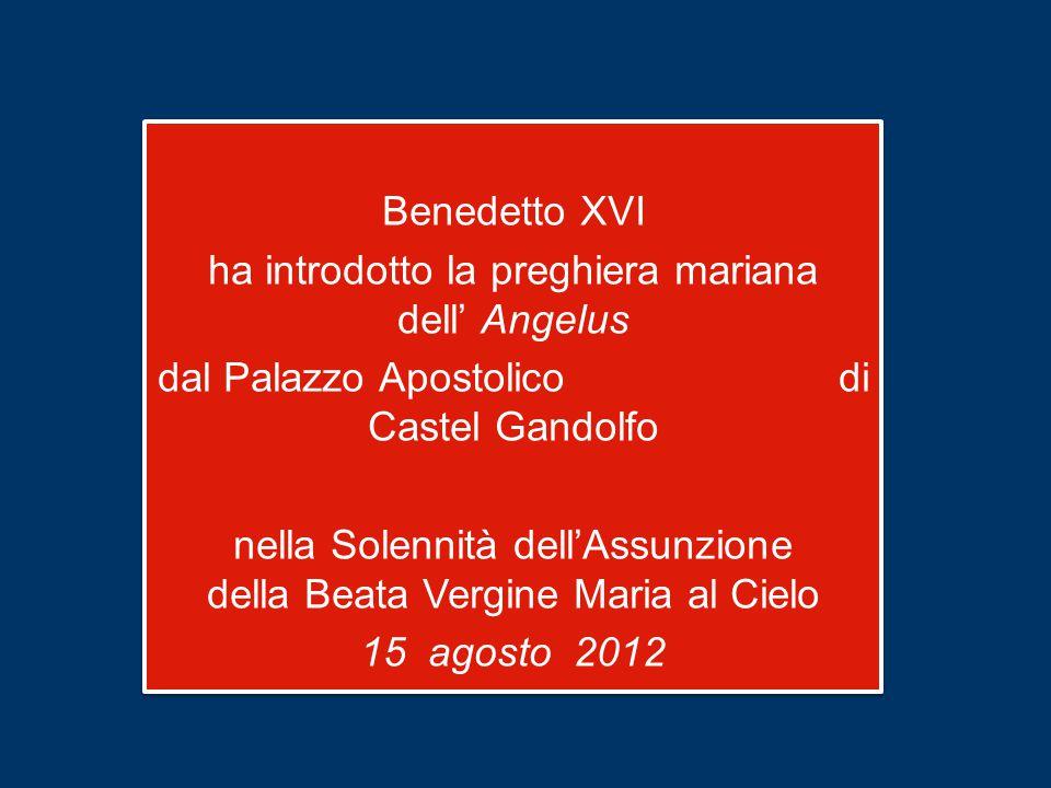 Benedetto XVI ha introdotto la preghiera mariana dell' Angelus dal Palazzo Apostolico di Castel Gandolfo nella Solennità dell'Assunzione della Beata Vergine Maria al Cielo 15 agosto 2012