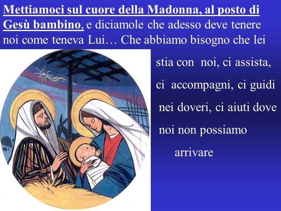 Mettiamoci sul cuore della Madonna, al posto di Gesù bambino, e diciamole che adesso deve tenere noi come teneva Lui… Che abbiamo bisogno che lei