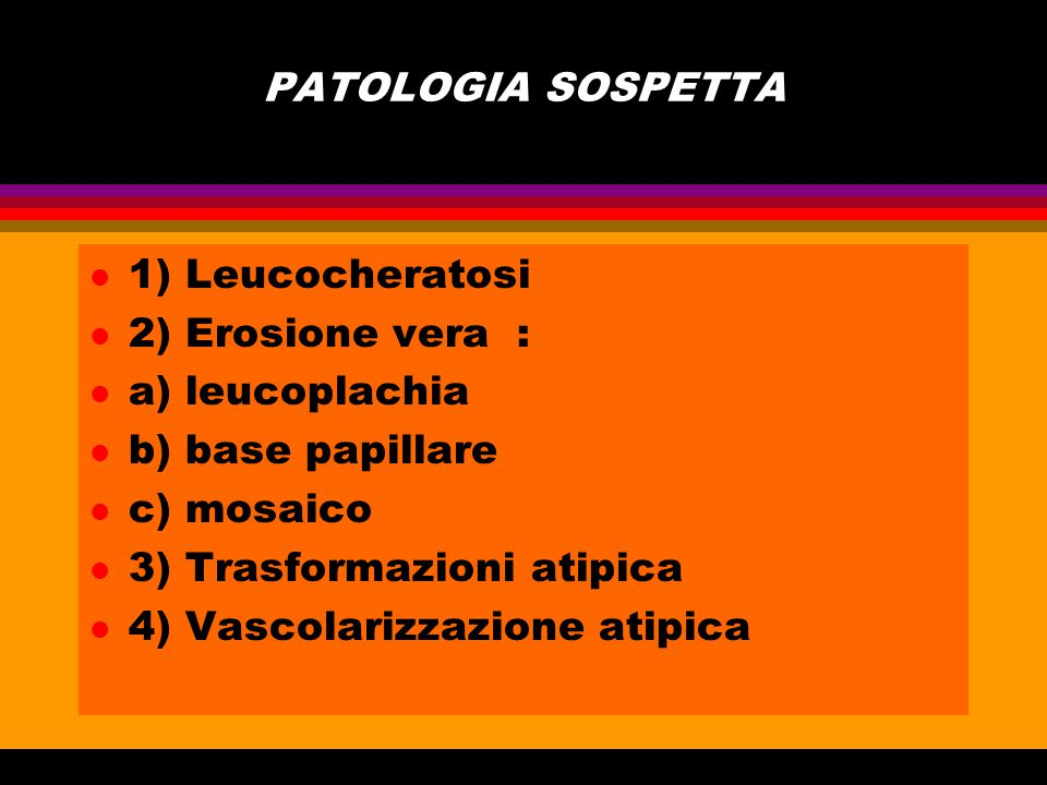 PATOLOGIA SOSPETTA 1) Leucocheratosi. 2) Erosione vera : a) leucoplachia. b) base papillare. c) mosaico.