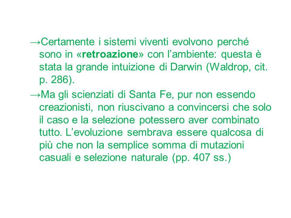 Certamente i sistemi viventi evolvono perché sono in «retroazione» con l'ambiente: questa è stata la grande intuizione di Darwin (Waldrop, cit. p. 286).