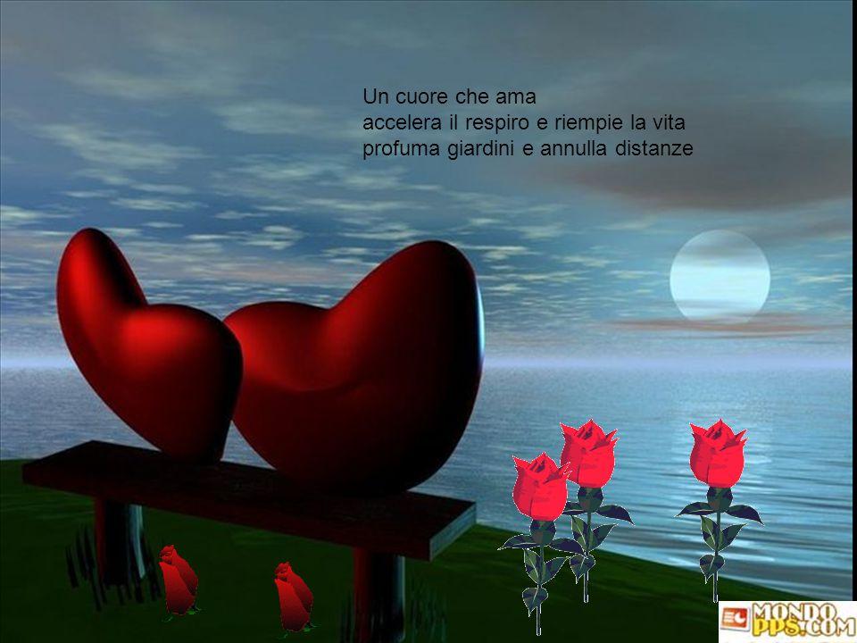 Un cuore che ama accelera il respiro e riempie la vita profuma giardini e annulla distanze