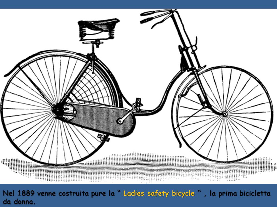 Nel 1889 venne costruita pure la Ladies safety bicycle , la prima bicicletta da donna.