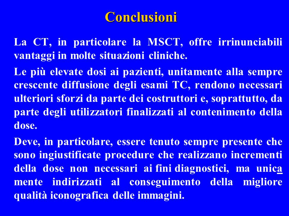 Conclusioni La CT, in particolare la MSCT, offre irrinunciabili vantaggi in molte situazioni cliniche.