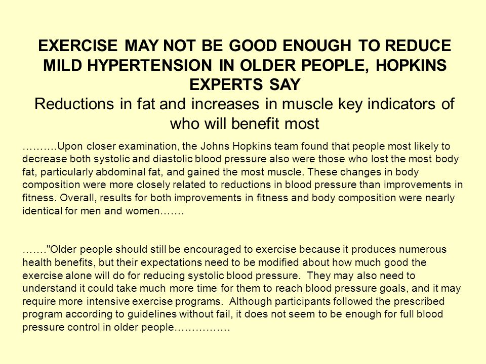 EXERCISE MAY NOT BE GOOD ENOUGH TO REDUCE MILD HYPERTENSION IN OLDER PEOPLE, HOPKINS EXPERTS SAY Reductions in fat and increases in muscle key indicators of who will benefit most