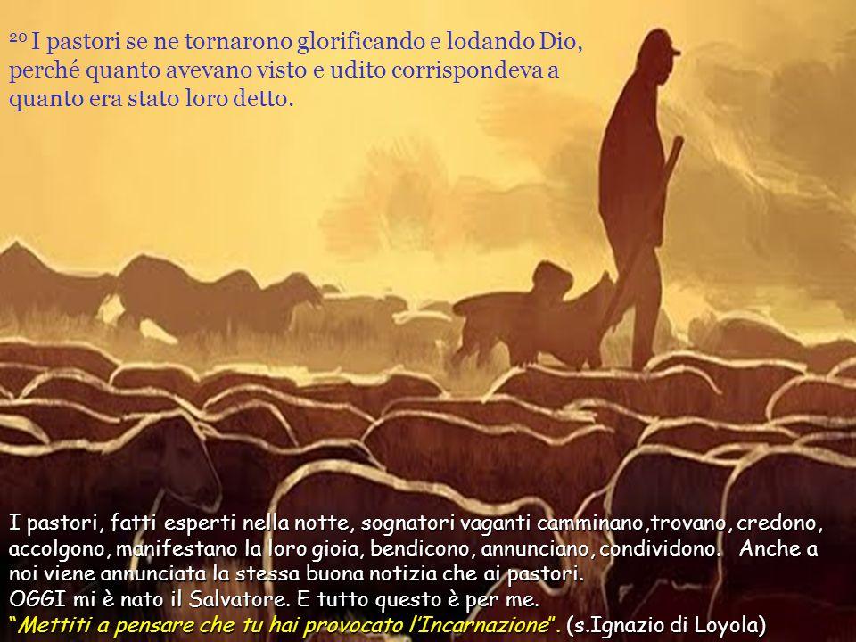 20 I pastori se ne tornarono glorificando e lodando Dio, perché quanto avevano visto e udito corrispondeva a quanto era stato loro detto.