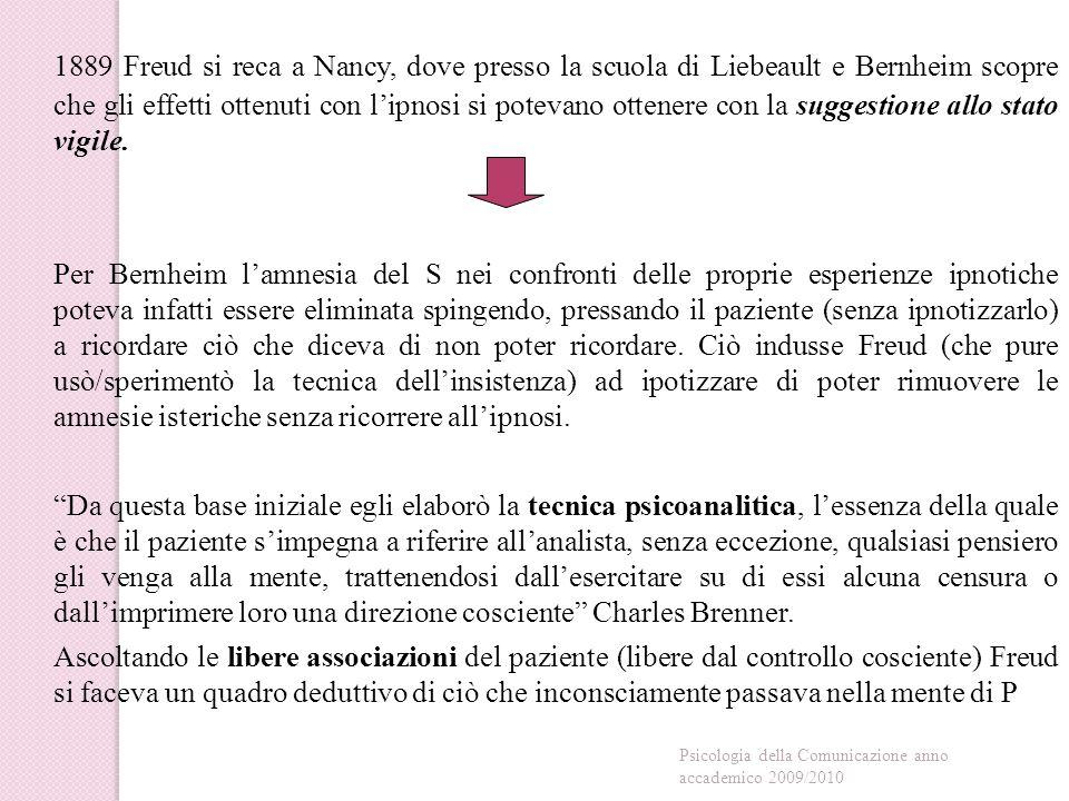 1889 Freud si reca a Nancy, dove presso la scuola di Liebeault e Bernheim scopre che gli effetti ottenuti con l'ipnosi si potevano ottenere con la suggestione allo stato vigile.