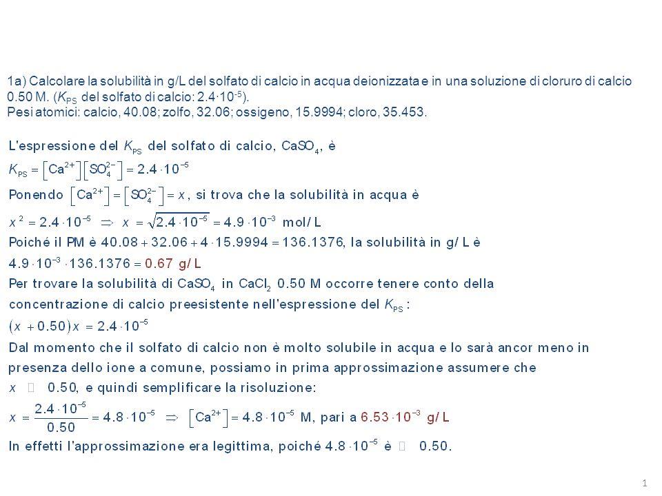 1a) Calcolare la solubilità in g/L del solfato di calcio in acqua deionizzata e in una soluzione di cloruro di calcio 0.50 M. (KPS del solfato di calcio: 2.4·10-5).