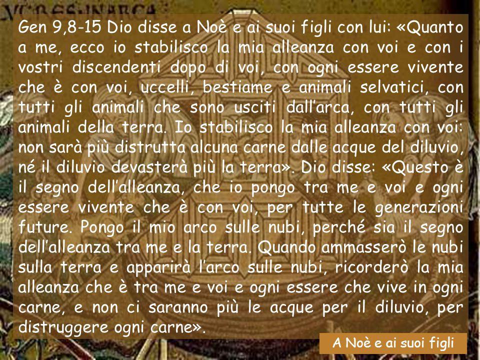 Gen 9,8-15 Dio disse a Noè e ai suoi figli con lui: «Quanto a me, ecco io stabilisco la mia alleanza con voi e con i vostri discendenti dopo di voi, con ogni essere vivente che è con voi, uccelli, bestiame e animali selvatici, con tutti gli animali che sono usciti dall'arca, con tutti gli animali della terra. Io stabilisco la mia alleanza con voi: non sarà più distrutta alcuna carne dalle acque del diluvio, né il diluvio devasterà più la terra». Dio disse: «Questo è il segno dell'alleanza, che io pongo tra me e voi e ogni essere vivente che è con voi, per tutte le generazioni future. Pongo il mio arco sulle nubi, perché sia il segno dell'alleanza tra me e la terra. Quando ammasserò le nubi sulla terra e apparirà l'arco sulle nubi, ricorderò la mia alleanza che è tra me e voi e ogni essere che vive in ogni carne, e non ci saranno più le acque per il diluvio, per distruggere ogni carne».