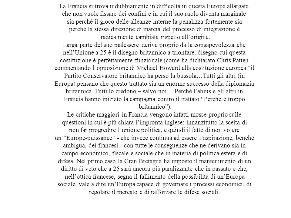 La Francia si trova indubbiamente in difficoltà in questa Europa allargata che non vuole fissare dei confini e in cui il suo ruolo diventa marginale sia perché il gioco delle alleanze interne la penalizza fortemente sia perché la stessa direzione di marcia del processo di integrazione è radicalmente cambiata rispetto all'origine.
