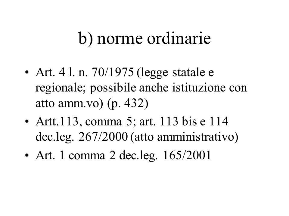 b) norme ordinarie Art. 4 l. n. 70/1975 (legge statale e regionale; possibile anche istituzione con atto amm.vo) (p. 432)