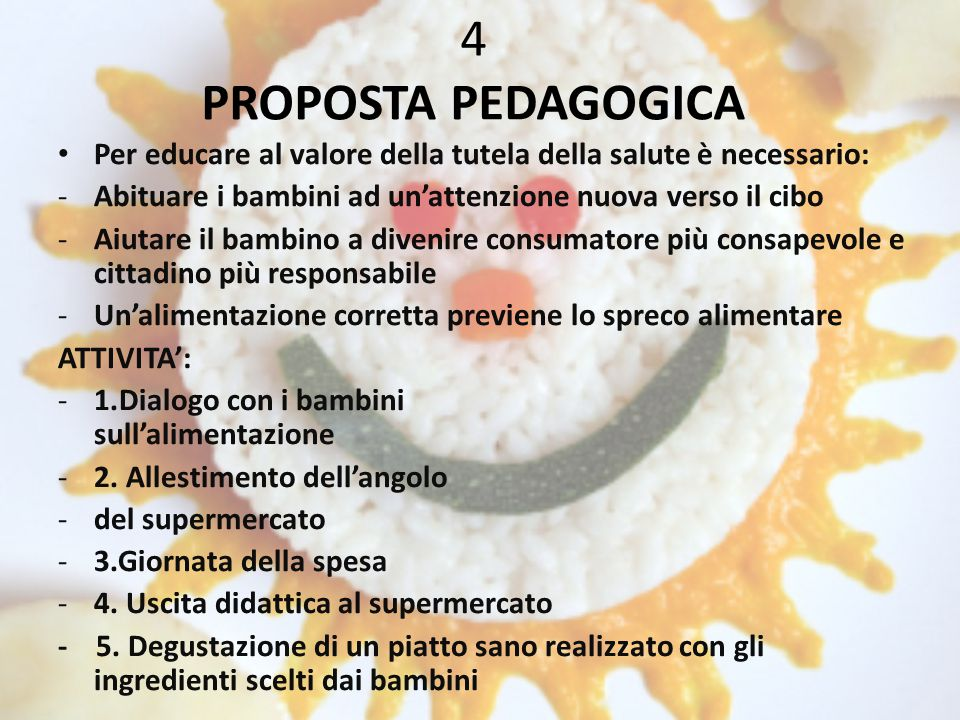 4 PROPOSTA PEDAGOGICA Per educare al valore della tutela della salute è necessario: Abituare i bambini ad un'attenzione nuova verso il cibo.