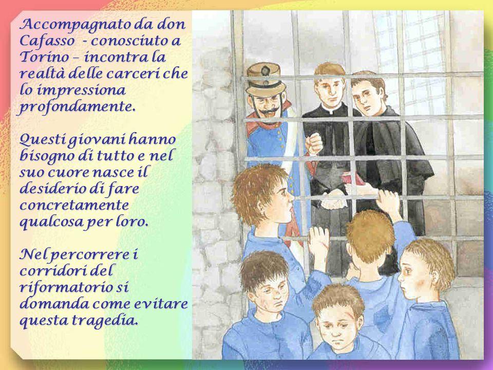 Accompagnato da don Cafasso - conosciuto a Torino – incontra la realtà delle carceri che lo impressiona profondamente.