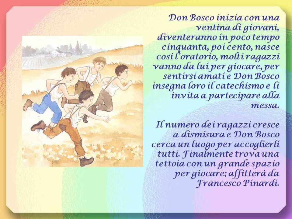 Don Bosco inizia con una ventina di giovani, diventeranno in poco tempo cinquanta, poi cento, nasce così l'oratorio, molti ragazzi vanno da lui per giocare, per sentirsi amati e Don Bosco insegna loro il catechismo e li invita a partecipare alla messa.