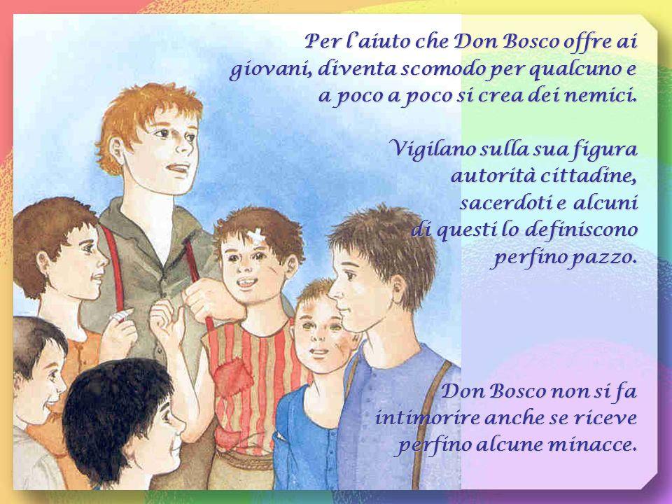 Per l'aiuto che Don Bosco offre ai giovani, diventa scomodo per qualcuno e a poco a poco si crea dei nemici.