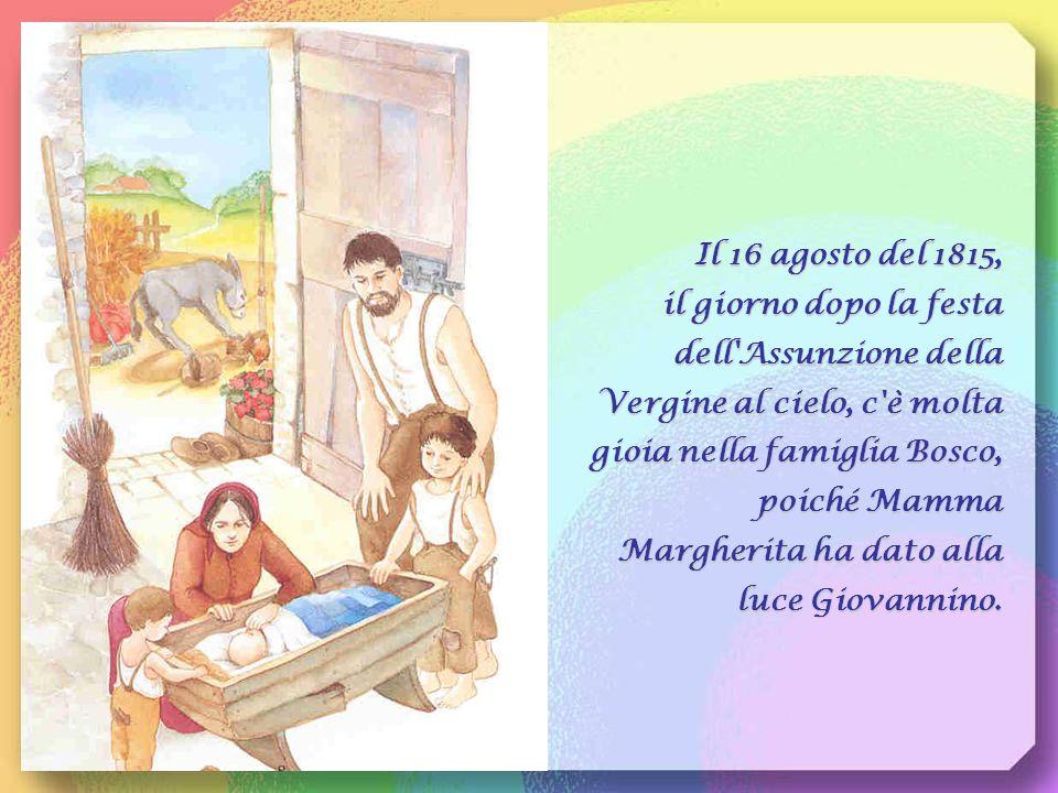 Il 16 agosto del 1815, il giorno dopo la festa dell Assunzione della Vergine al cielo, c è molta gioia nella famiglia Bosco, poiché Mamma Margherita ha dato alla luce Giovannino.