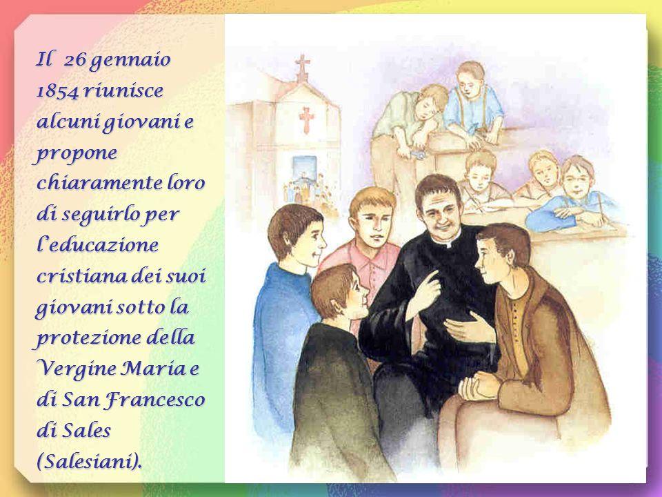 Il 26 gennaio 1854 riunisce alcuni giovani e propone chiaramente loro di seguirlo per l'educazione cristiana dei suoi giovani sotto la protezione della Vergine Maria e di San Francesco di Sales (Salesiani).