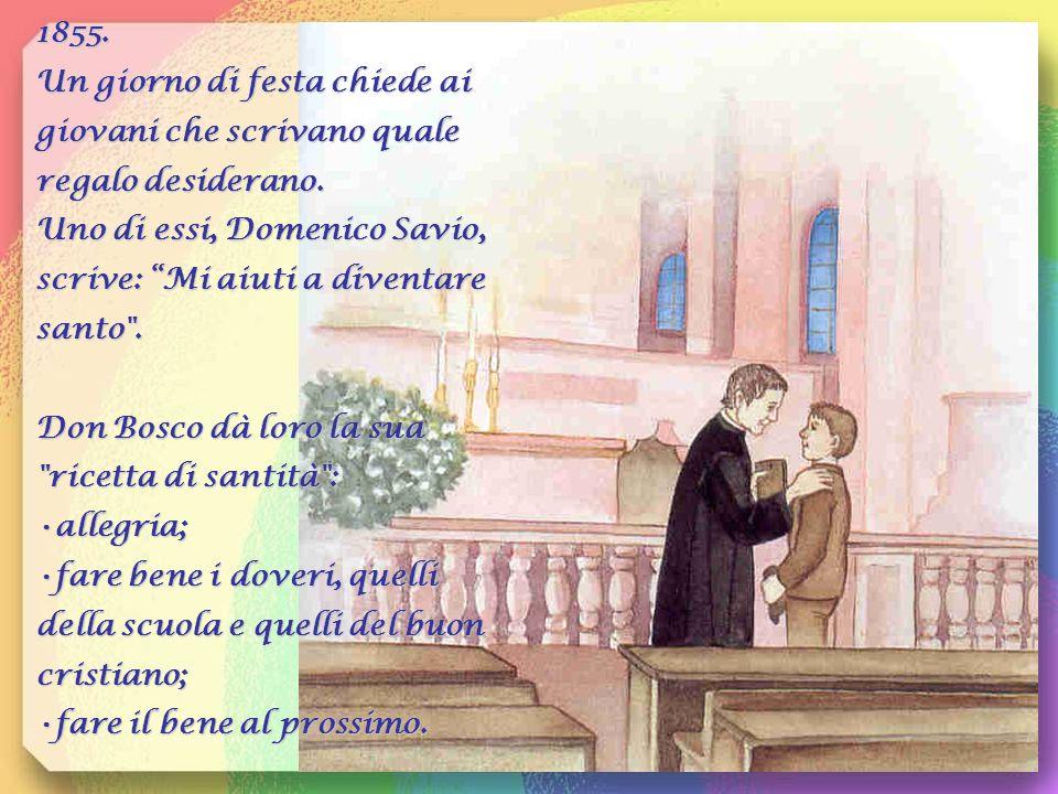 1855. Un giorno di festa chiede ai giovani che scrivano quale regalo desiderano. Uno di essi, Domenico Savio, scrive: Mi aiuti a diventare santo .