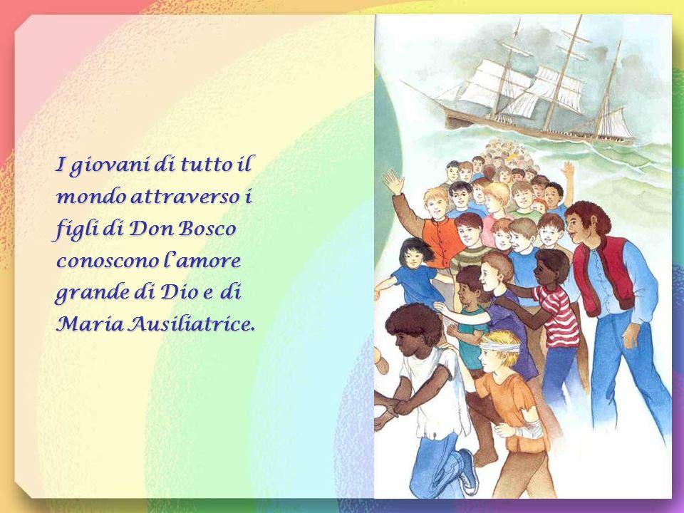 I giovani di tutto il mondo attraverso i figli di Don Bosco conoscono l'amore grande di Dio e di Maria Ausiliatrice.