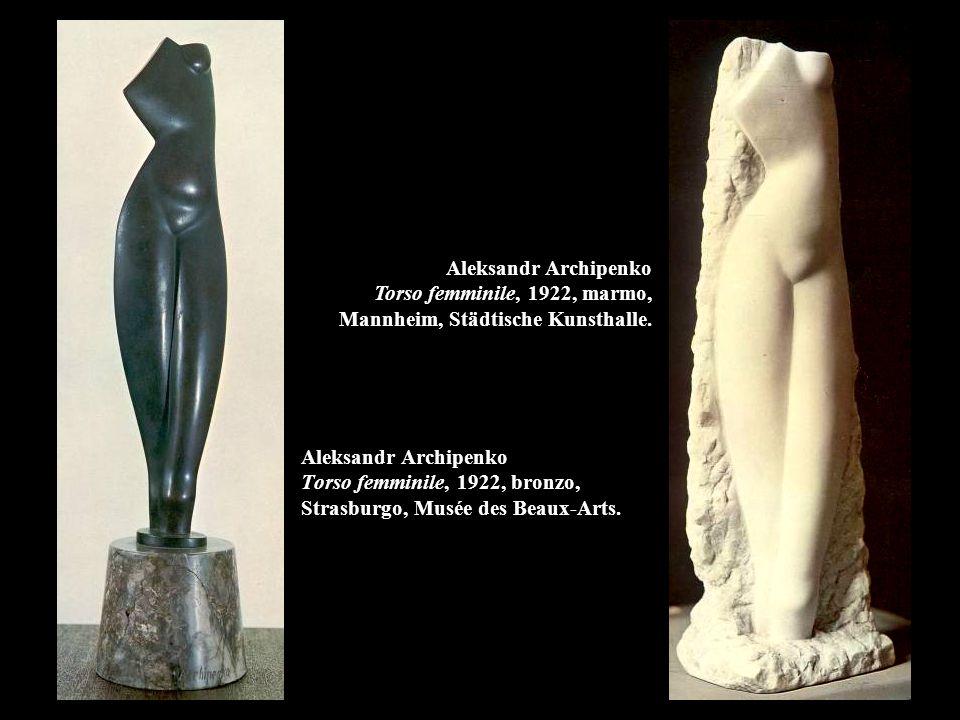 Aleksandr Archipenko Torso femminile, 1922, marmo, Mannheim, Städtische Kunsthalle.